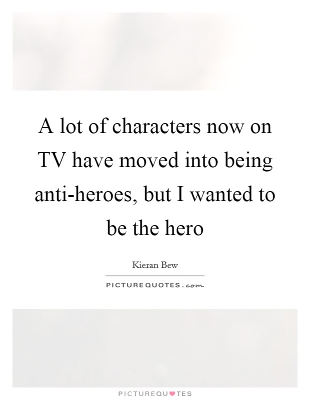 A lot of characters now on TV have moved into being anti-heroes, but I wanted to be the hero Picture Quote #1