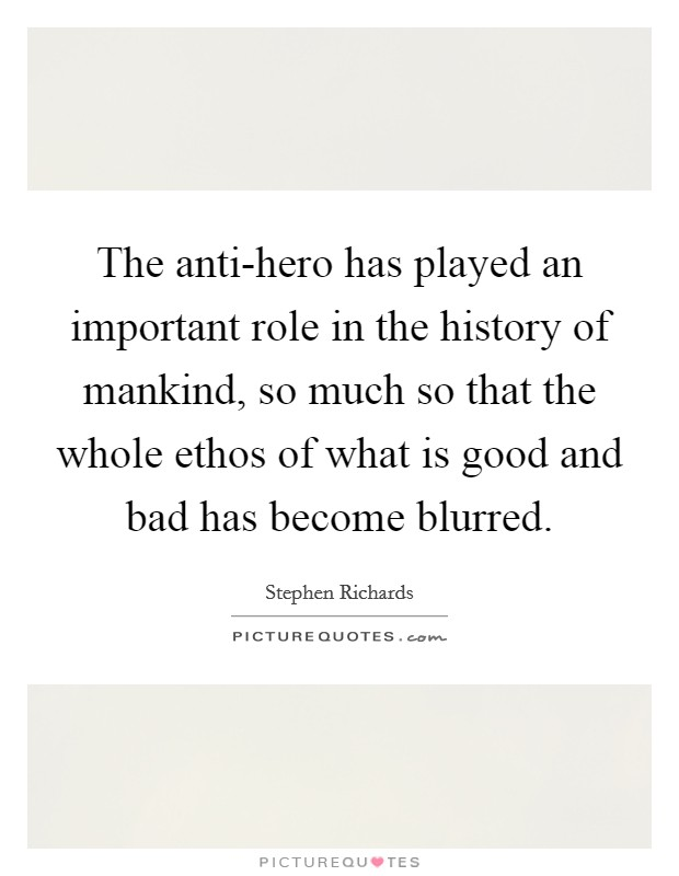 The anti-hero has played an important role in the history of mankind, so much so that the whole ethos of what is good and bad has become blurred Picture Quote #1