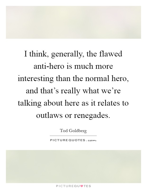 I think, generally, the flawed anti-hero is much more interesting than the normal hero, and that's really what we're talking about here as it relates to outlaws or renegades Picture Quote #1