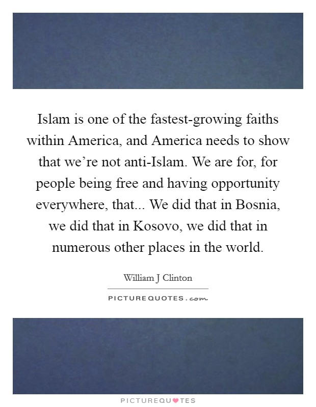 Islam is one of the fastest-growing faiths within America, and America needs to show that we're not anti-Islam. We are for, for people being free and having opportunity everywhere, that... We did that in Bosnia, we did that in Kosovo, we did that in numerous other places in the world Picture Quote #1