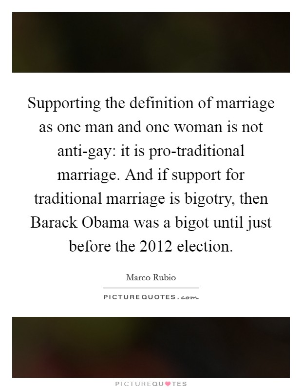 Supporting the definition of marriage as one man and one woman is not anti-gay: it is pro-traditional marriage. And if support for traditional marriage is bigotry, then Barack Obama was a bigot until just before the 2012 election Picture Quote #1