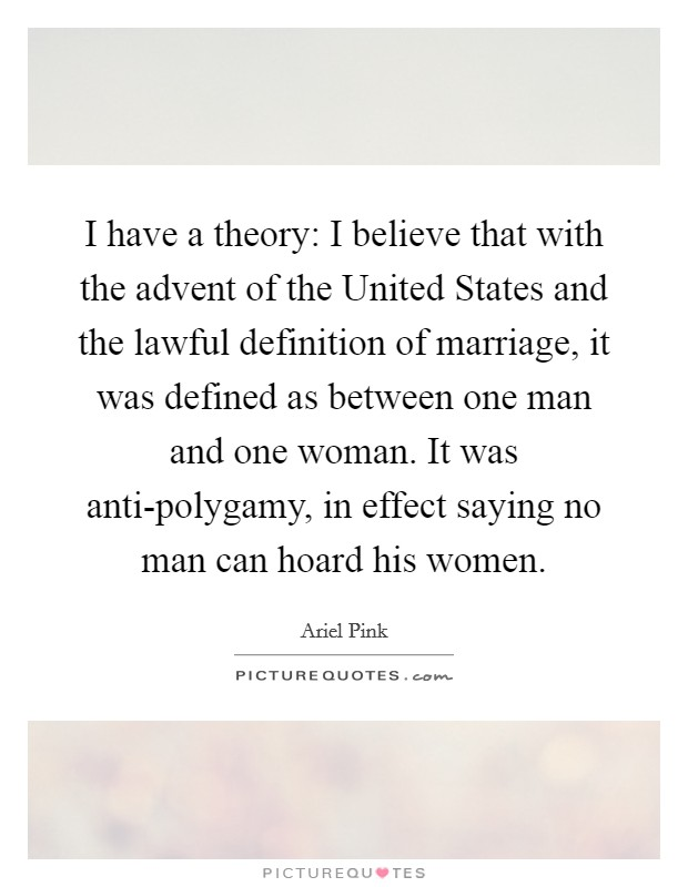 I have a theory: I believe that with the advent of the United States and the lawful definition of marriage, it was defined as between one man and one woman. It was anti-polygamy, in effect saying no man can hoard his women Picture Quote #1
