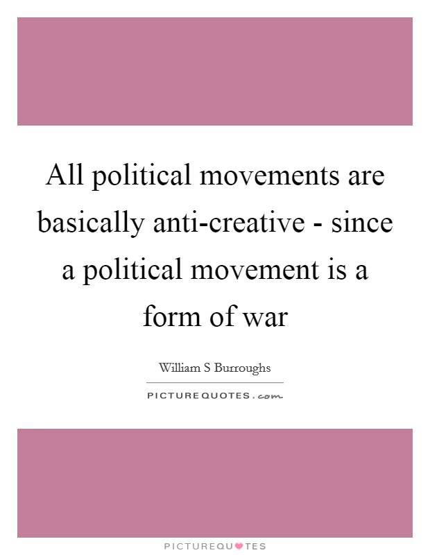 All political movements are basically anti-creative - since a political movement is a form of war Picture Quote #1