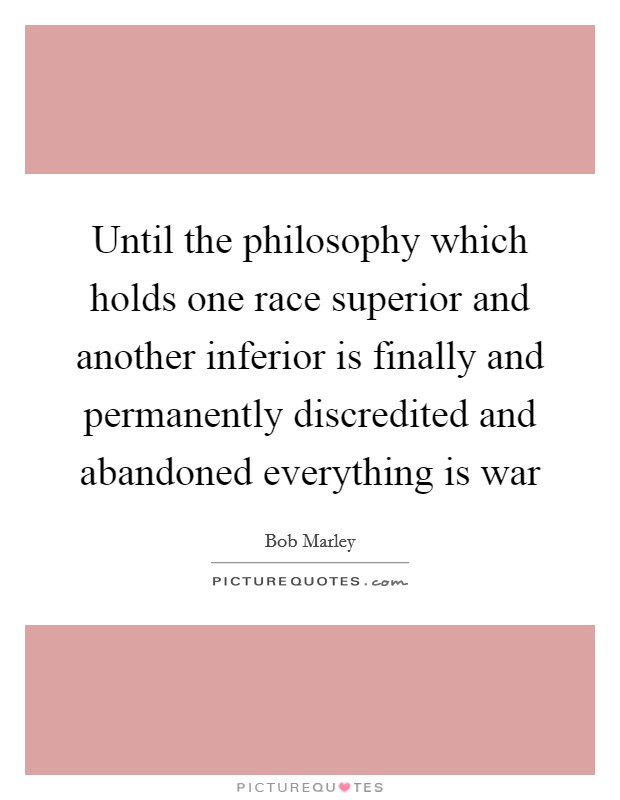 Until the philosophy which holds one race superior and another inferior is finally and permanently discredited and abandoned everything is war Picture Quote #1