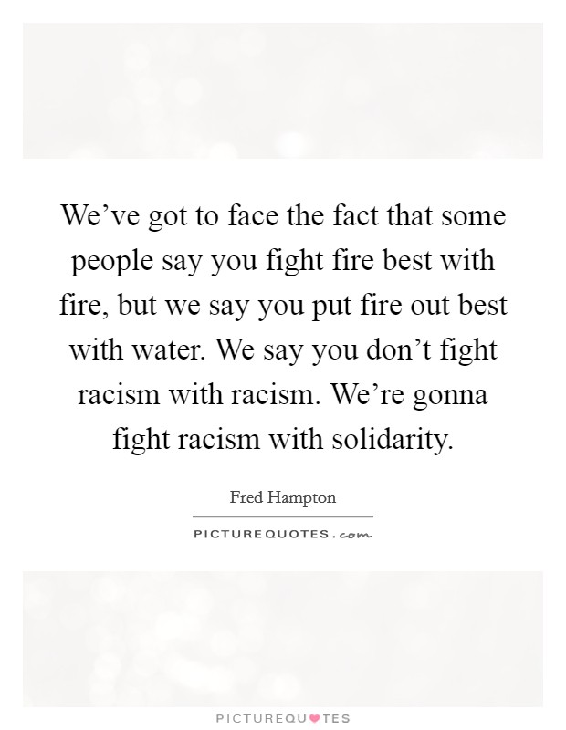 We've got to face the fact that some people say you fight fire best with fire, but we say you put fire out best with water. We say you don't fight racism with racism. We're gonna fight racism with solidarity Picture Quote #1