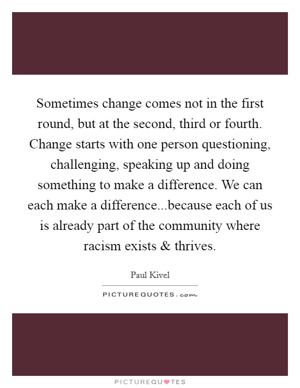Sometimes change comes not in the first round, but at the second, third or fourth. Change starts with one person questioning, challenging, speaking up and doing something to make a difference. We can each make a difference...because each of us is already part of the community where racism exists and thrives Picture Quote #1