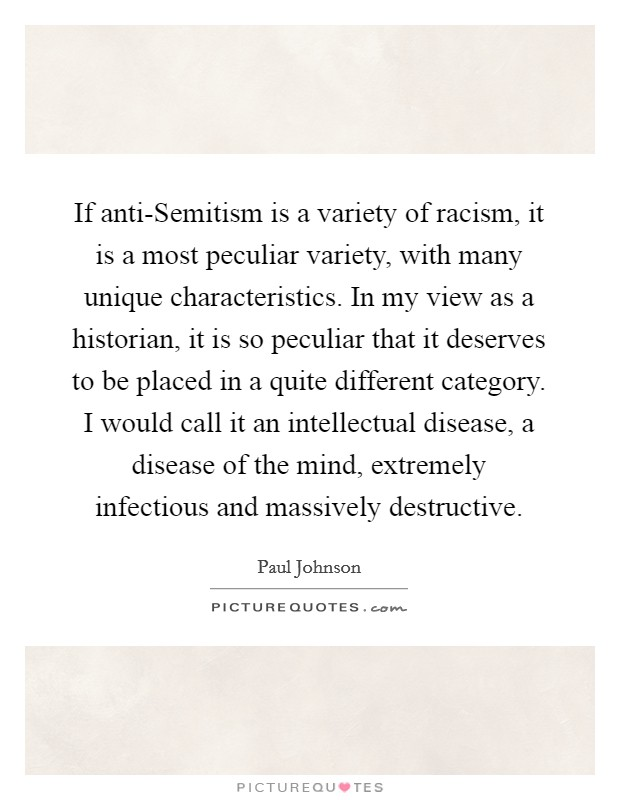 If anti-Semitism is a variety of racism, it is a most peculiar variety, with many unique characteristics. In my view as a historian, it is so peculiar that it deserves to be placed in a quite different category. I would call it an intellectual disease, a disease of the mind, extremely infectious and massively destructive Picture Quote #1