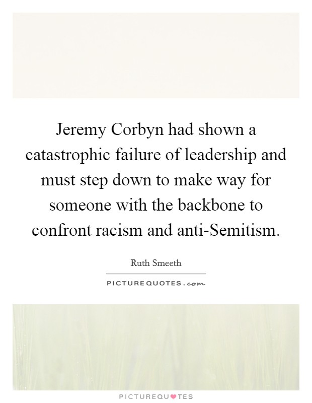 Jeremy Corbyn had shown a catastrophic failure of leadership and must step down to make way for someone with the backbone to confront racism and anti-Semitism Picture Quote #1