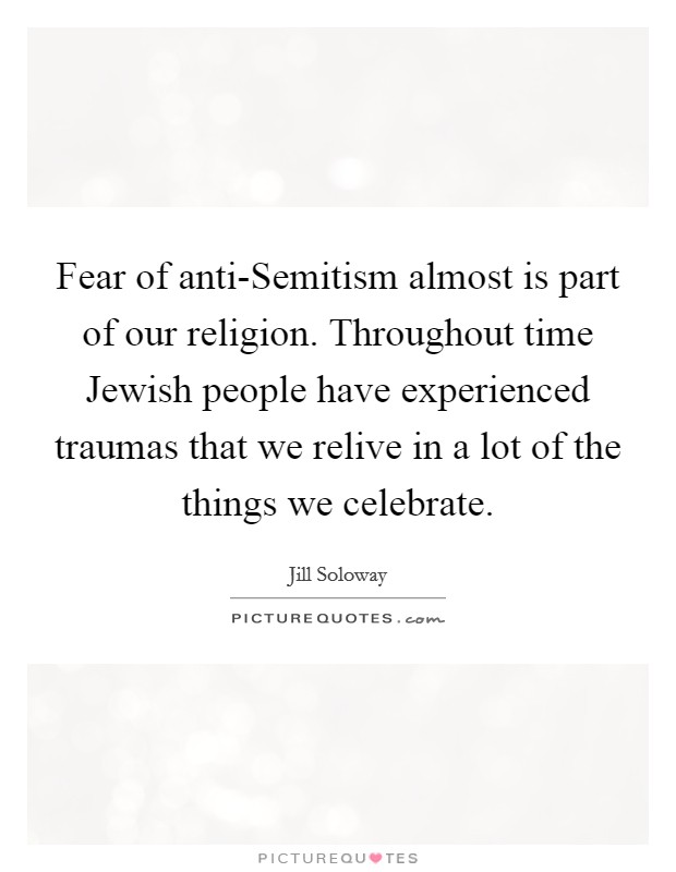 Fear of anti-Semitism almost is part of our religion. Throughout time Jewish people have experienced traumas that we relive in a lot of the things we celebrate Picture Quote #1