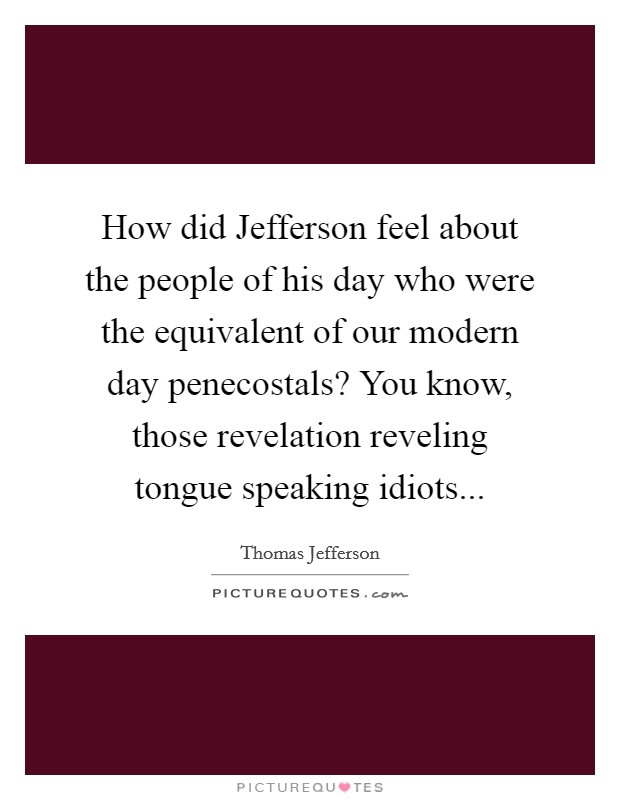 How did Jefferson feel about the people of his day who were the equivalent of our modern day penecostals? You know, those revelation reveling tongue speaking idiots Picture Quote #1