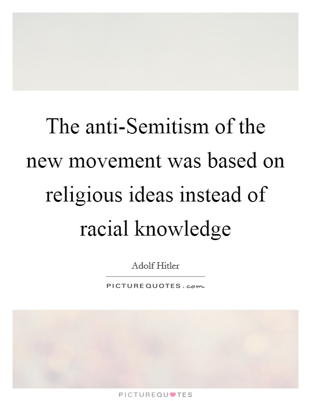 The anti-Semitism of the new movement was based on religious ideas instead of racial knowledge Picture Quote #1