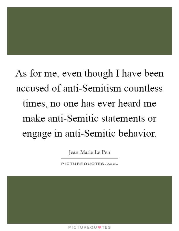 As for me, even though I have been accused of anti-Semitism countless times, no one has ever heard me make anti-Semitic statements or engage in anti-Semitic behavior Picture Quote #1