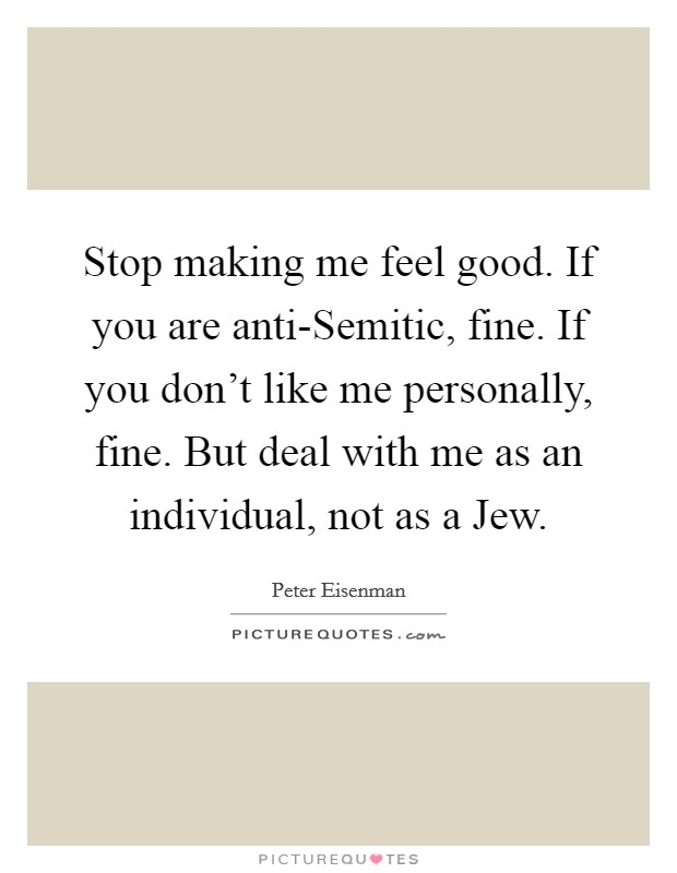 Stop making me feel good. If you are anti-Semitic, fine. If you don't like me personally, fine. But deal with me as an individual, not as a Jew Picture Quote #1