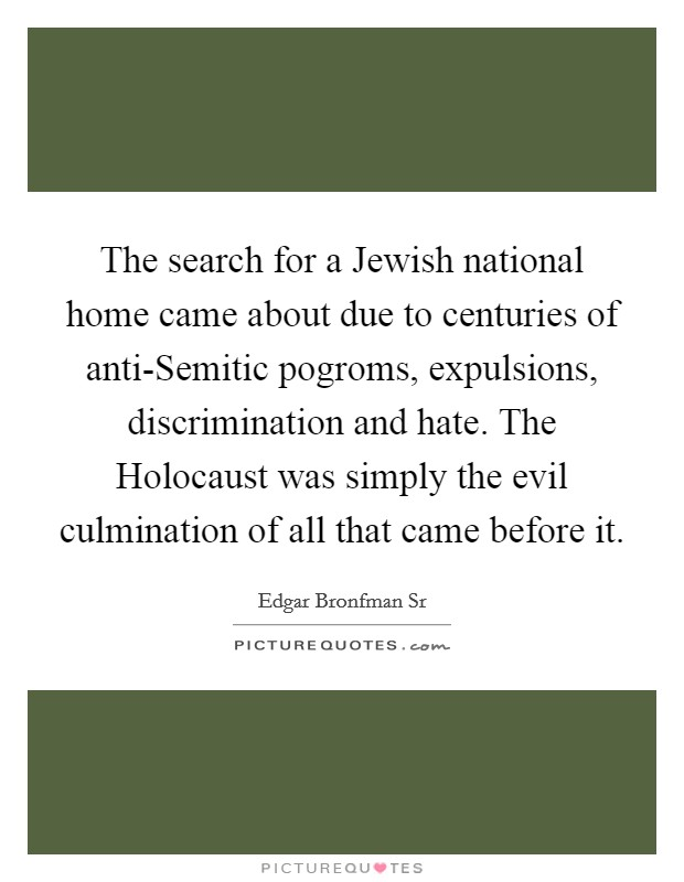 The search for a Jewish national home came about due to centuries of anti-Semitic pogroms, expulsions, discrimination and hate. The Holocaust was simply the evil culmination of all that came before it Picture Quote #1