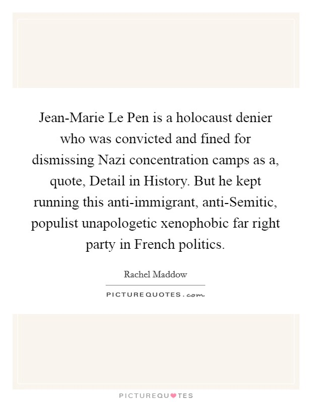 Jean-Marie Le Pen is a holocaust denier who was convicted and fined for dismissing Nazi concentration camps as a, quote, Detail in History. But he kept running this anti-immigrant, anti-Semitic, populist unapologetic xenophobic far right party in French politics Picture Quote #1