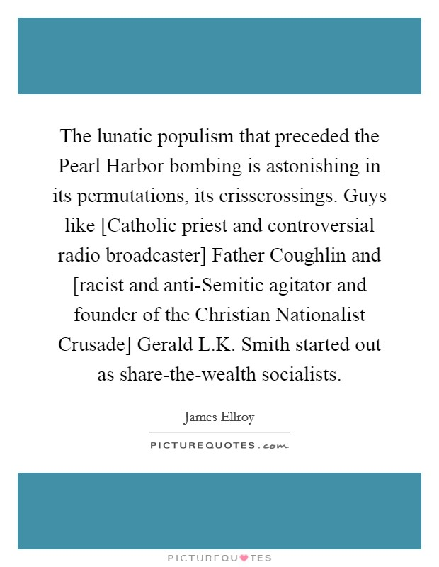 The lunatic populism that preceded the Pearl Harbor bombing is astonishing in its permutations, its crisscrossings. Guys like [Catholic priest and controversial radio broadcaster] Father Coughlin and [racist and anti-Semitic agitator and founder of the Christian Nationalist Crusade] Gerald L.K. Smith started out as share-the-wealth socialists Picture Quote #1
