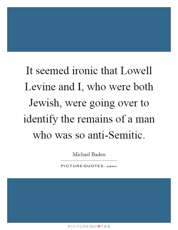 It seemed ironic that Lowell Levine and I, who were both Jewish, were going over to identify the remains of a man who was so anti-Semitic Picture Quote #1