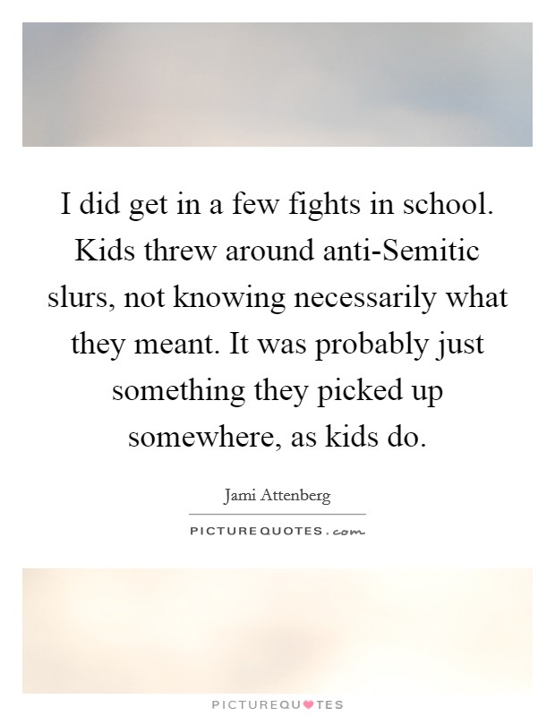 I did get in a few fights in school. Kids threw around anti-Semitic slurs, not knowing necessarily what they meant. It was probably just something they picked up somewhere, as kids do Picture Quote #1
