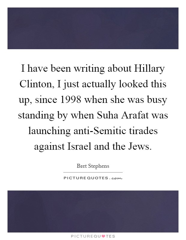 I have been writing about Hillary Clinton, I just actually looked this up, since 1998 when she was busy standing by when Suha Arafat was launching anti-Semitic tirades against Israel and the Jews Picture Quote #1