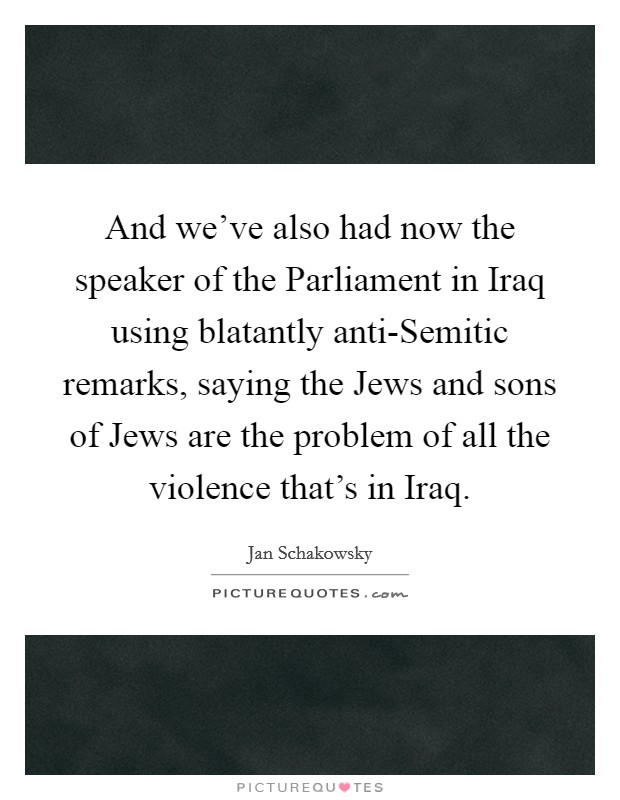 And we've also had now the speaker of the Parliament in Iraq using blatantly anti-Semitic remarks, saying the Jews and sons of Jews are the problem of all the violence that's in Iraq Picture Quote #1