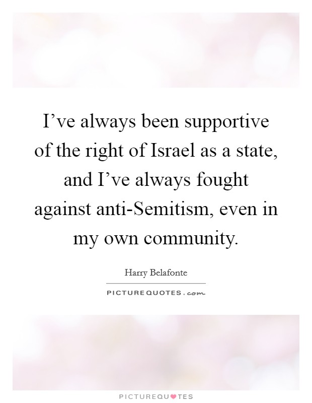 I've always been supportive of the right of Israel as a state, and I've always fought against anti-Semitism, even in my own community Picture Quote #1