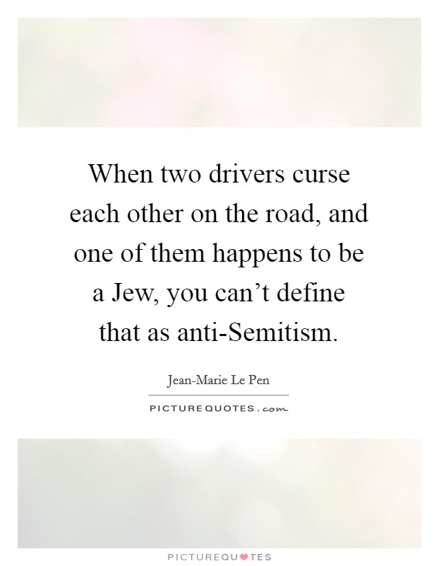 When two drivers curse each other on the road, and one of them happens to be a Jew, you can't define that as anti-Semitism Picture Quote #1