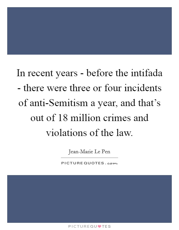 In recent years - before the intifada - there were three or four incidents of anti-Semitism a year, and that's out of 18 million crimes and violations of the law Picture Quote #1