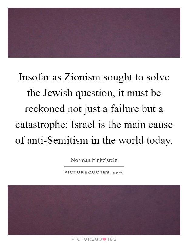 Insofar as Zionism sought to solve the Jewish question, it must be reckoned not just a failure but a catastrophe: Israel is the main cause of anti-Semitism in the world today Picture Quote #1