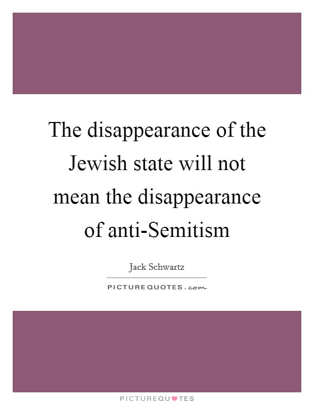 The disappearance of the Jewish state will not mean the disappearance of anti-Semitism Picture Quote #1