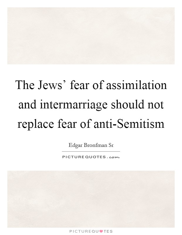 The Jews' fear of assimilation and intermarriage should not replace fear of anti-Semitism Picture Quote #1
