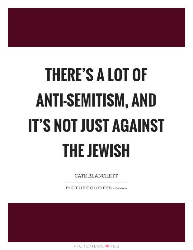 There's a lot of anti-Semitism, and it's not just against the Jewish Picture Quote #1
