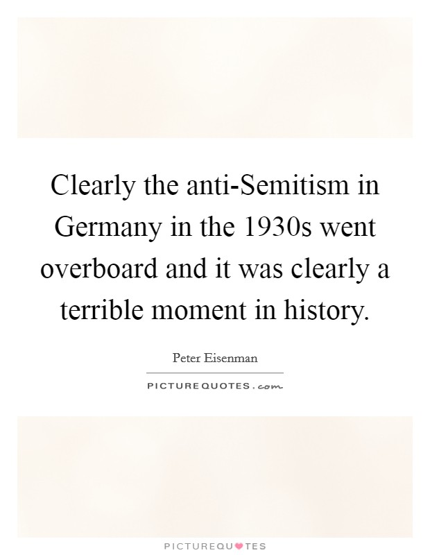Clearly the anti-Semitism in Germany in the 1930s went overboard and it was clearly a terrible moment in history Picture Quote #1