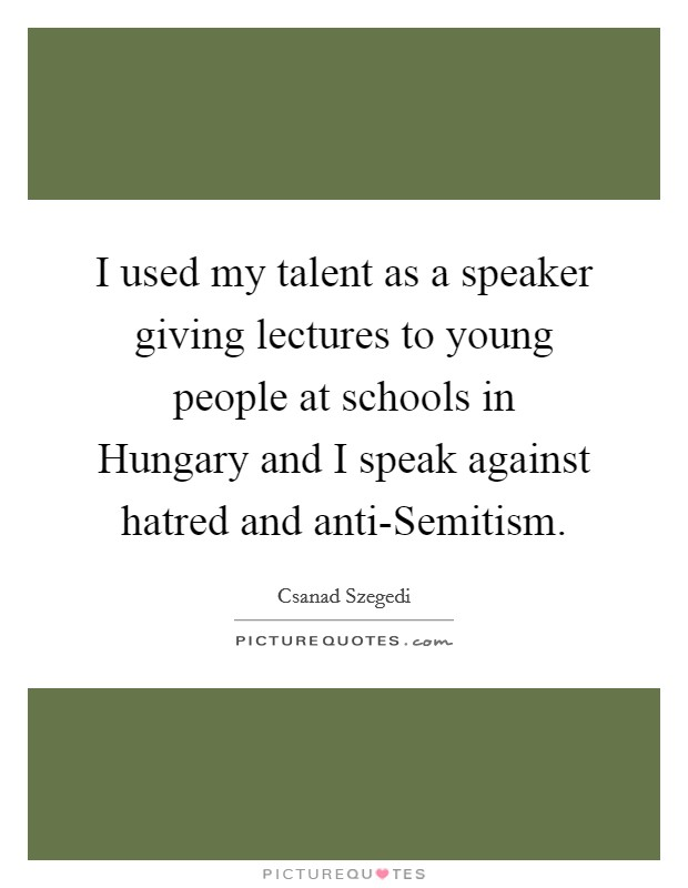 I used my talent as a speaker giving lectures to young people at schools in Hungary and I speak against hatred and anti-Semitism Picture Quote #1