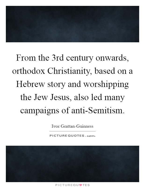 From the 3rd century onwards, orthodox Christianity, based on a Hebrew story and worshipping the Jew Jesus, also led many campaigns of anti-Semitism Picture Quote #1