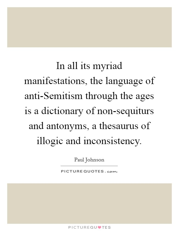 In all its myriad manifestations, the language of anti-Semitism through the ages is a dictionary of non-sequiturs and antonyms, a thesaurus of illogic and inconsistency Picture Quote #1