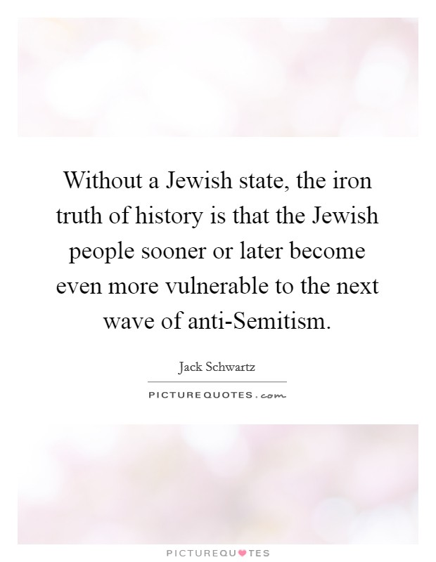 Without a Jewish state, the iron truth of history is that the Jewish people sooner or later become even more vulnerable to the next wave of anti-Semitism Picture Quote #1