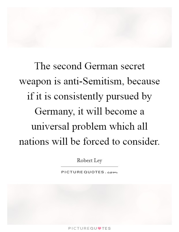 The second German secret weapon is anti-Semitism, because if it is consistently pursued by Germany, it will become a universal problem which all nations will be forced to consider Picture Quote #1