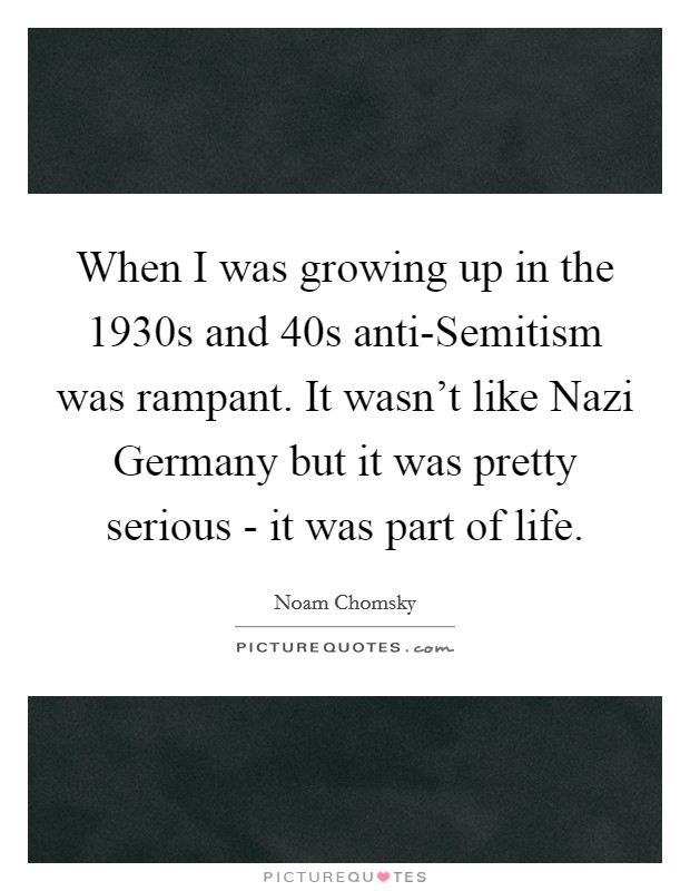 When I was growing up in the 1930s and  40s anti-Semitism was rampant. It wasn't like Nazi Germany but it was pretty serious - it was part of life Picture Quote #1