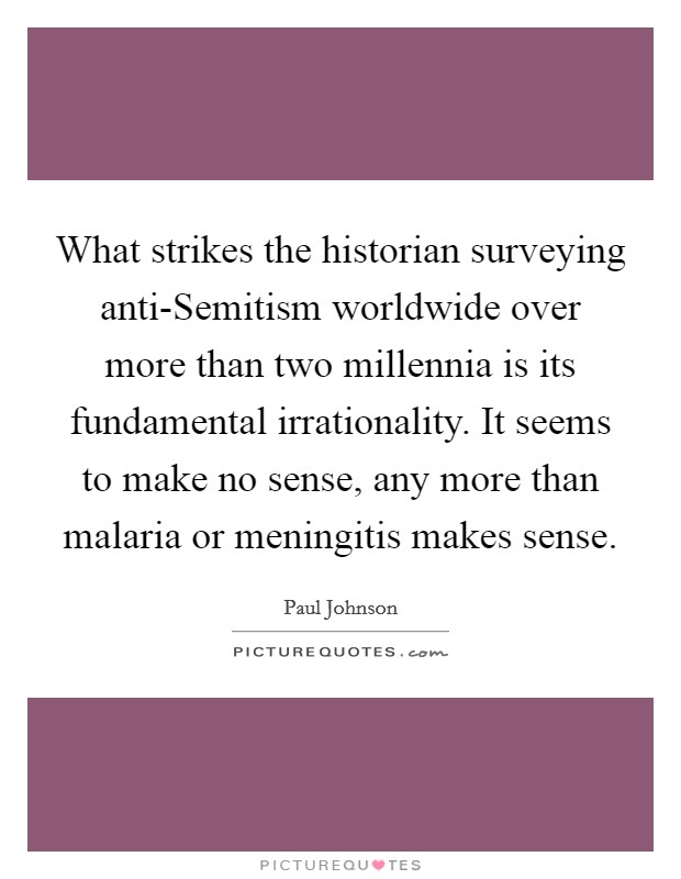 What strikes the historian surveying anti-Semitism worldwide over more than two millennia is its fundamental irrationality. It seems to make no sense, any more than malaria or meningitis makes sense Picture Quote #1