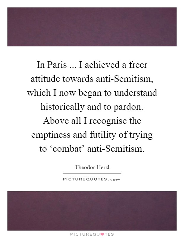 In Paris ... I achieved a freer attitude towards anti-Semitism, which I now began to understand historically and to pardon. Above all I recognise the emptiness and futility of trying to 'combat' anti-Semitism Picture Quote #1