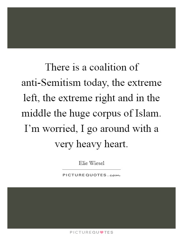 There is a coalition of anti-Semitism today, the extreme left, the extreme right and in the middle the huge corpus of Islam. I'm worried, I go around with a very heavy heart Picture Quote #1