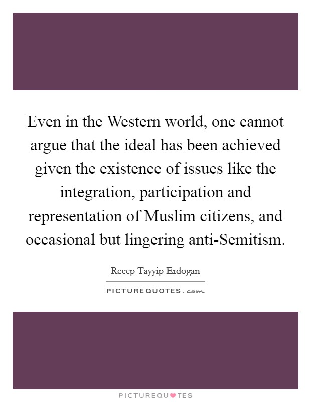 Even in the Western world, one cannot argue that the ideal has been achieved given the existence of issues like the integration, participation and representation of Muslim citizens, and occasional but lingering anti-Semitism Picture Quote #1