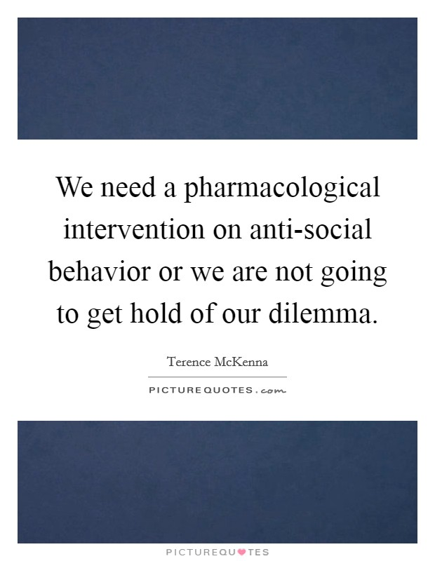We need a pharmacological intervention on anti-social behavior or we are not going to get hold of our dilemma Picture Quote #1