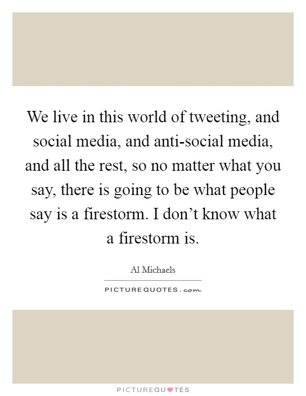 We live in this world of tweeting, and social media, and anti-social media, and all the rest, so no matter what you say, there is going to be what people say is a firestorm. I don't know what a firestorm is Picture Quote #1