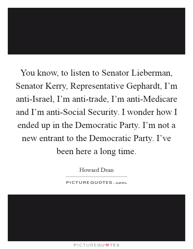 You know, to listen to Senator Lieberman, Senator Kerry, Representative Gephardt, I'm anti-Israel, I'm anti-trade, I'm anti-Medicare and I'm anti-Social Security. I wonder how I ended up in the Democratic Party. I'm not a new entrant to the Democratic Party. I've been here a long time Picture Quote #1
