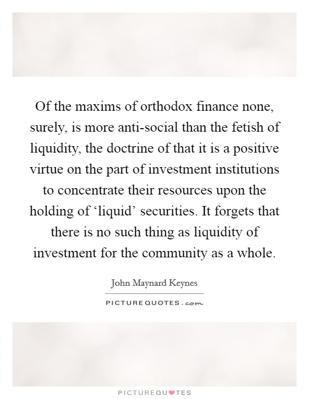 Of the maxims of orthodox finance none, surely, is more anti-social than the fetish of liquidity, the doctrine of that it is a positive virtue on the part of investment institutions to concentrate their resources upon the holding of 'liquid' securities. It forgets that there is no such thing as liquidity of investment for the community as a whole Picture Quote #1