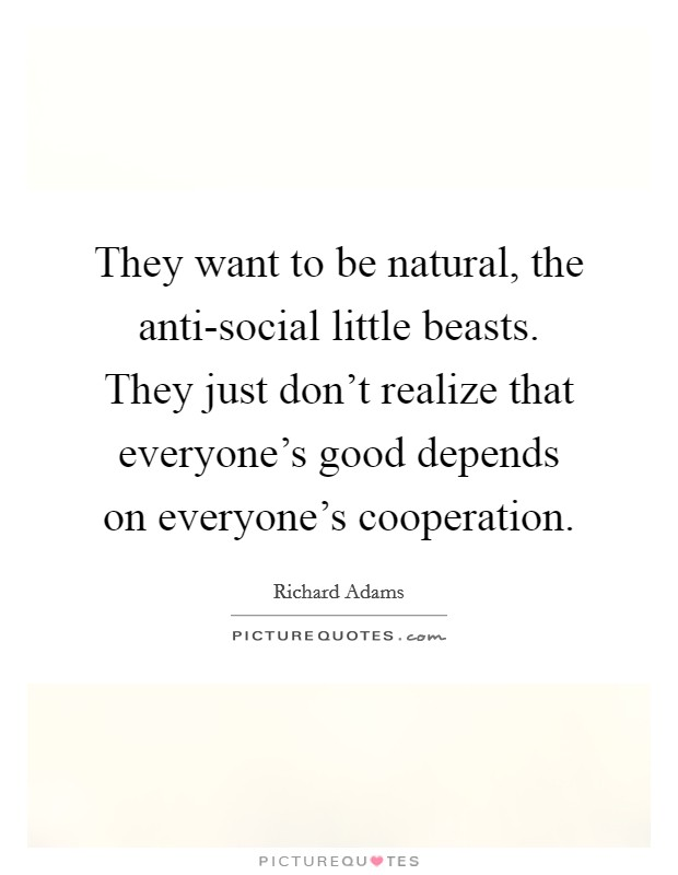 They want to be natural, the anti-social little beasts. They just don't realize that everyone's good depends on everyone's cooperation Picture Quote #1