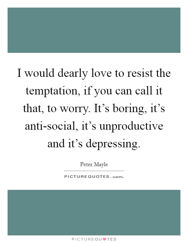 I would dearly love to resist the temptation, if you can call it that, to worry. It's boring, it's anti-social, it's unproductive and it's depressing Picture Quote #1