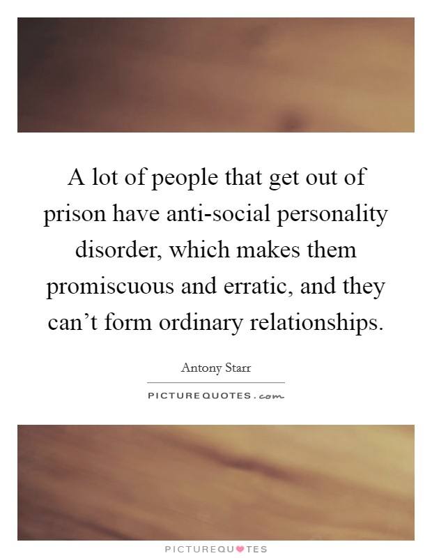 A lot of people that get out of prison have anti-social personality disorder, which makes them promiscuous and erratic, and they can't form ordinary relationships Picture Quote #1