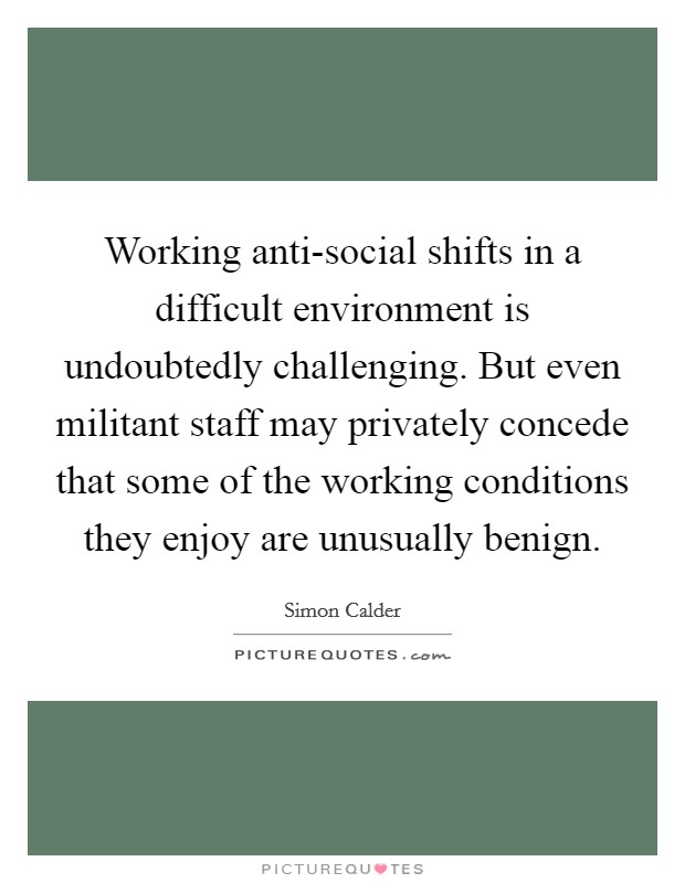 Working anti-social shifts in a difficult environment is undoubtedly challenging. But even militant staff may privately concede that some of the working conditions they enjoy are unusually benign Picture Quote #1